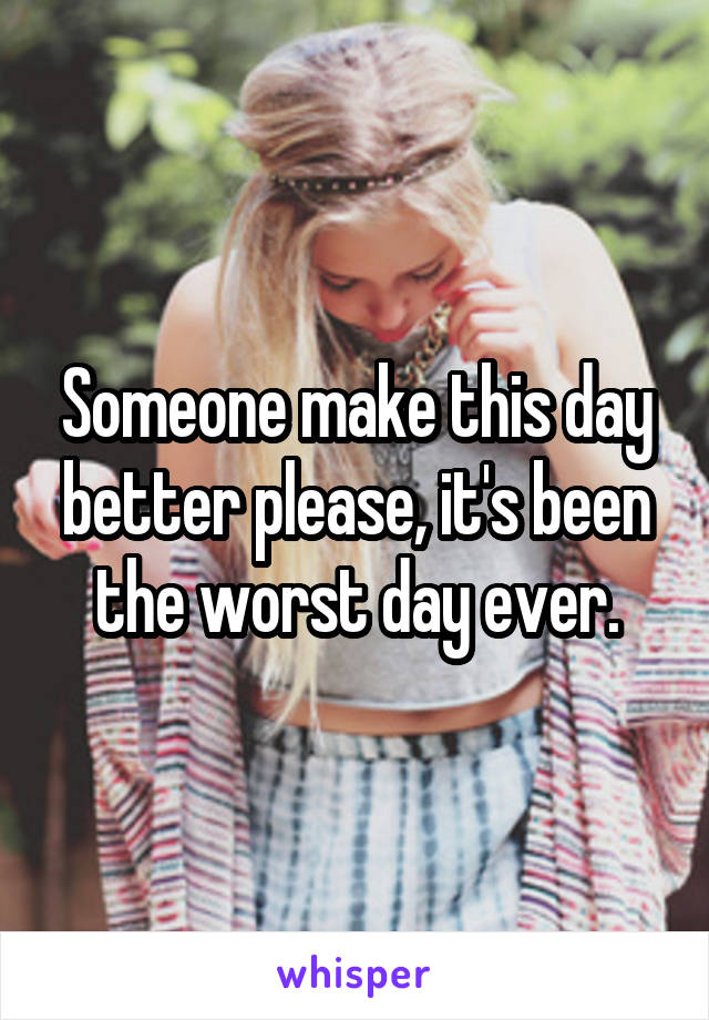 Someone make this day better please, it's been the worst day ever.