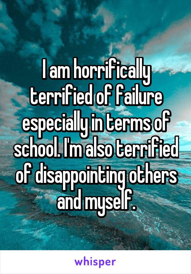 I am horrifically terrified of failure especially in terms of school. I'm also terrified of disappointing others and myself.