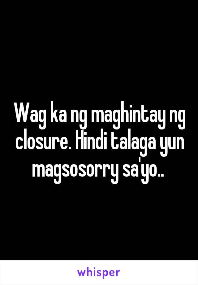 Wag ka ng maghintay ng closure. Hindi talaga yun magsosorry sa'yo..
