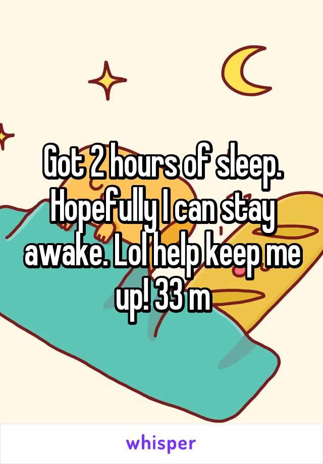 Got 2 hours of sleep. Hopefully I can stay awake. Lol help keep me up! 33 m
