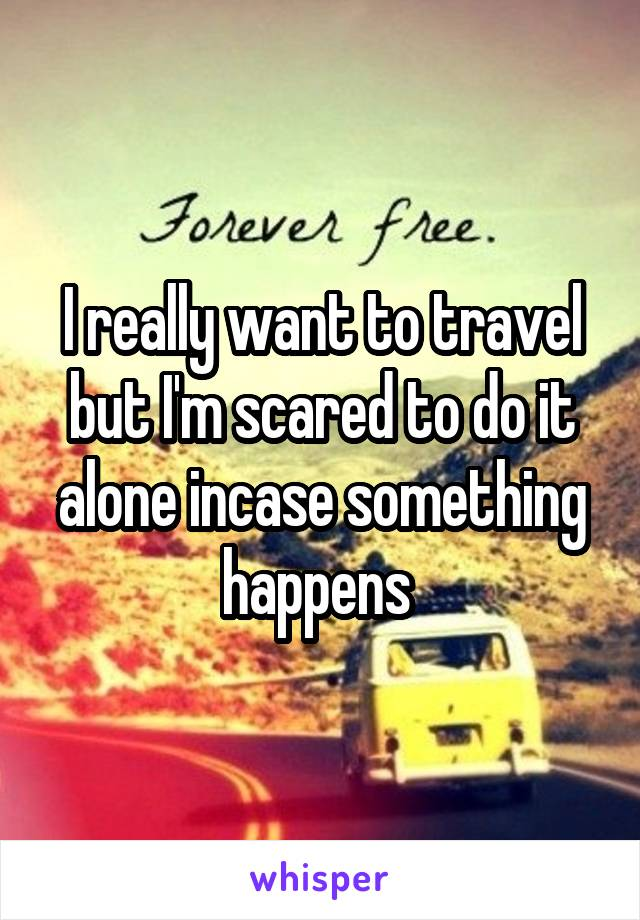 I really want to travel but I'm scared to do it alone incase something happens