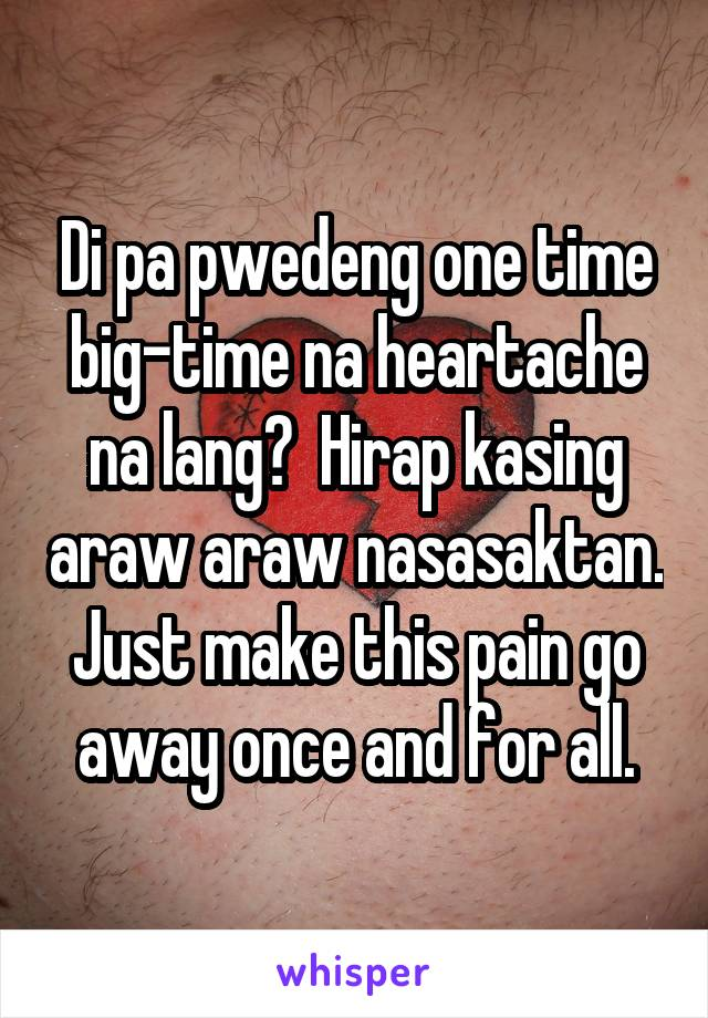 Di pa pwedeng one time big-time na heartache na lang?  Hirap kasing araw araw nasasaktan. Just make this pain go away once and for all.