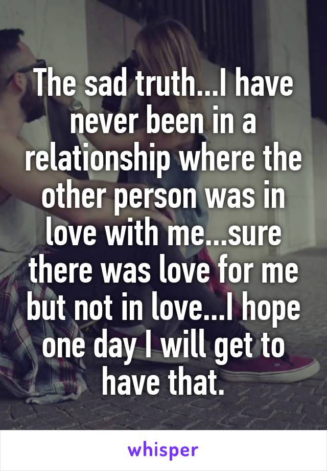 The sad truth...I have never been in a relationship where the other person was in love with me...sure there was love for me but not in love...I hope one day I will get to have that.