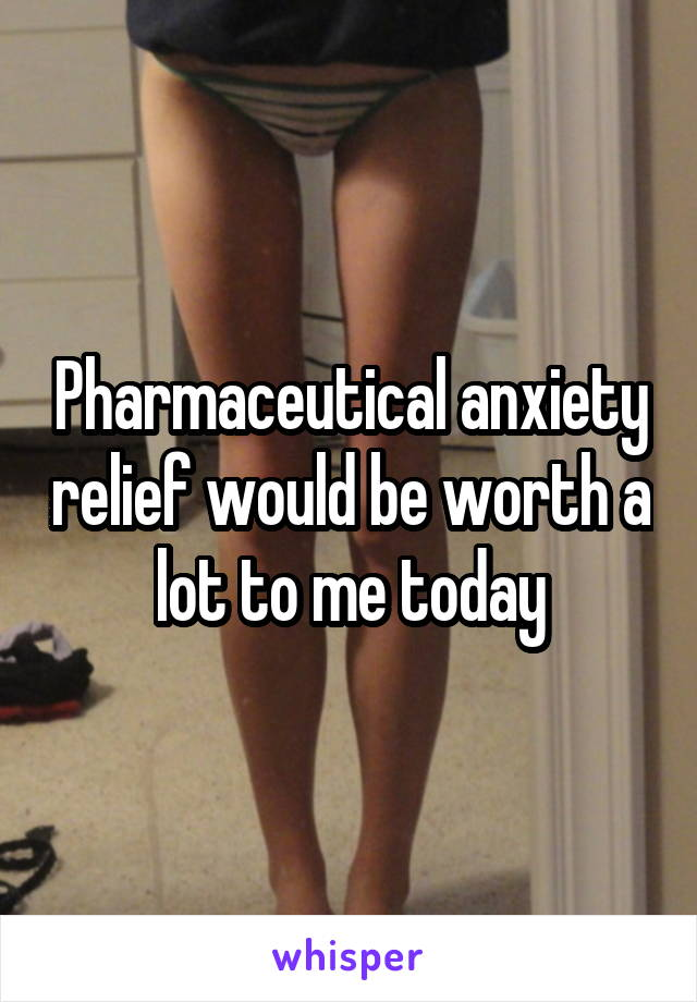 Pharmaceutical anxiety relief would be worth a lot to me today