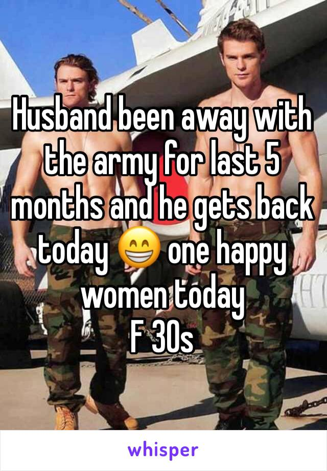 Husband been away with the army for last 5 months and he gets back today 😁 one happy women today  F 30s