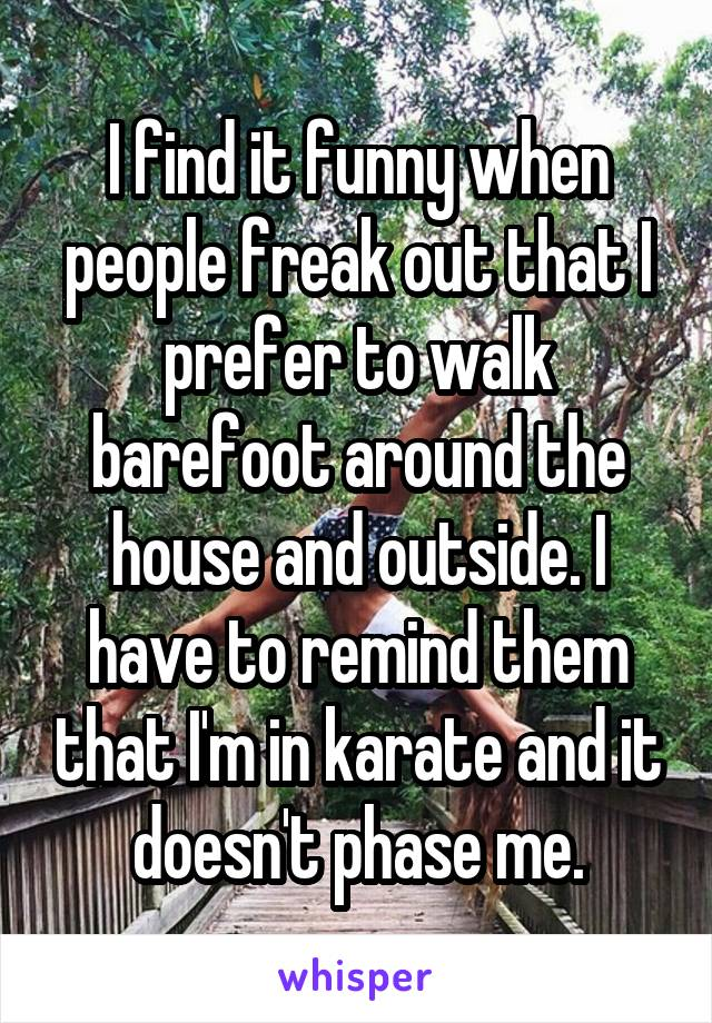 I find it funny when people freak out that I prefer to walk barefoot around the house and outside. I have to remind them that I'm in karate and it doesn't phase me.