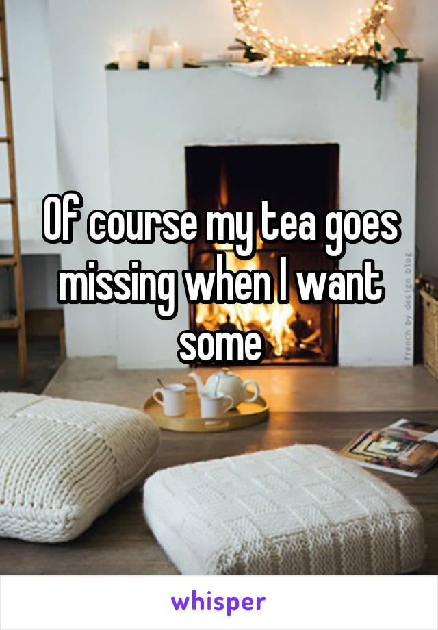 Of course my tea goes missing when I want some