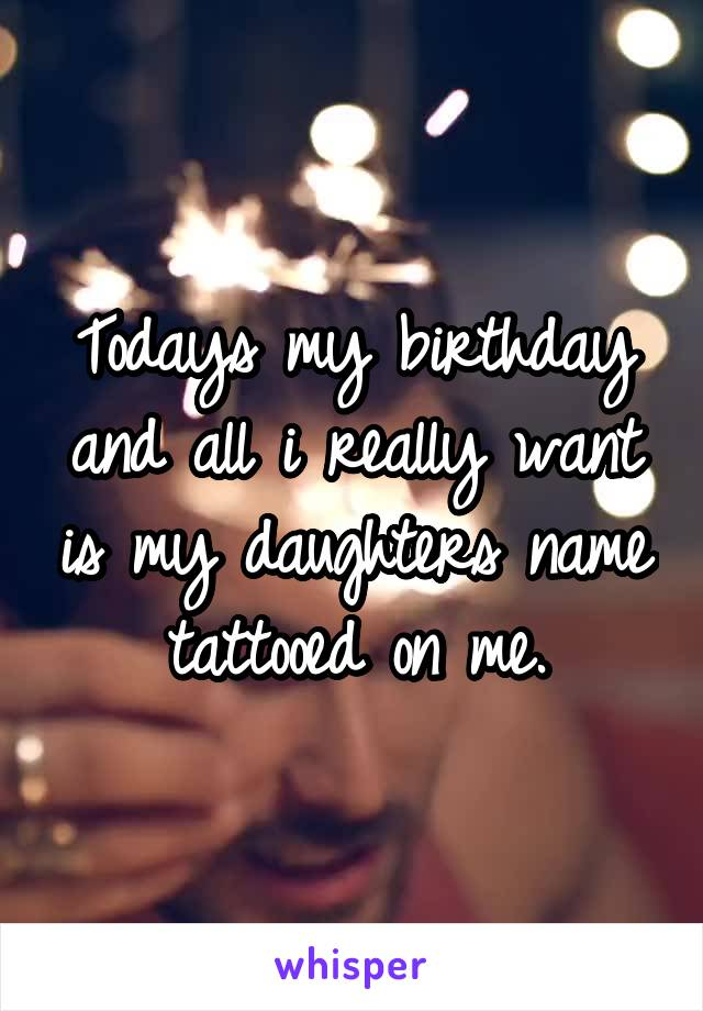 Todays my birthday and all i really want is my daughters name tattooed on me.