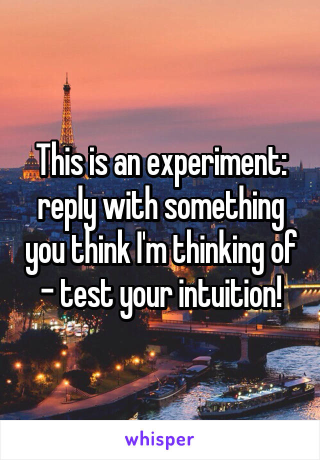 This is an experiment: reply with something you think I'm thinking of - test your intuition!