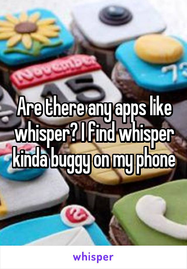 Are there any apps like whisper? I find whisper kinda buggy on my phone