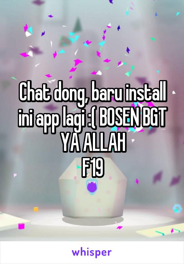 Chat dong, baru install ini app lagi :( BOSEN BGT YA ALLAH F19