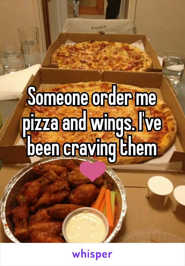 Someone order me pizza and wings. I've been craving them ❤