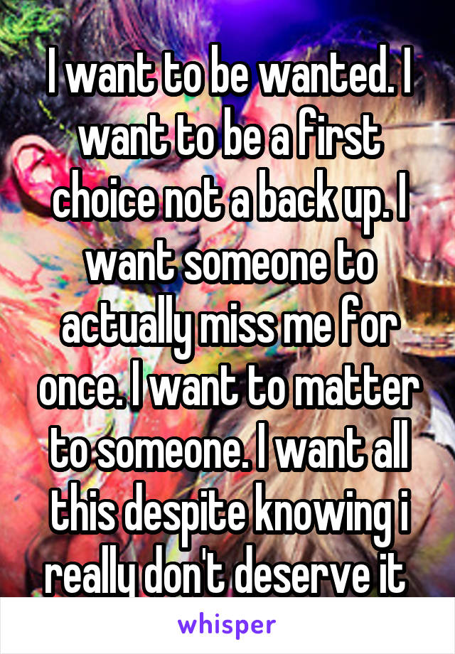 I want to be wanted. I want to be a first choice not a back up. I want someone to actually miss me for once. I want to matter to someone. I want all this despite knowing i really don't deserve it