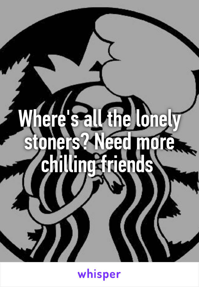 Where's all the lonely stoners? Need more chilling friends