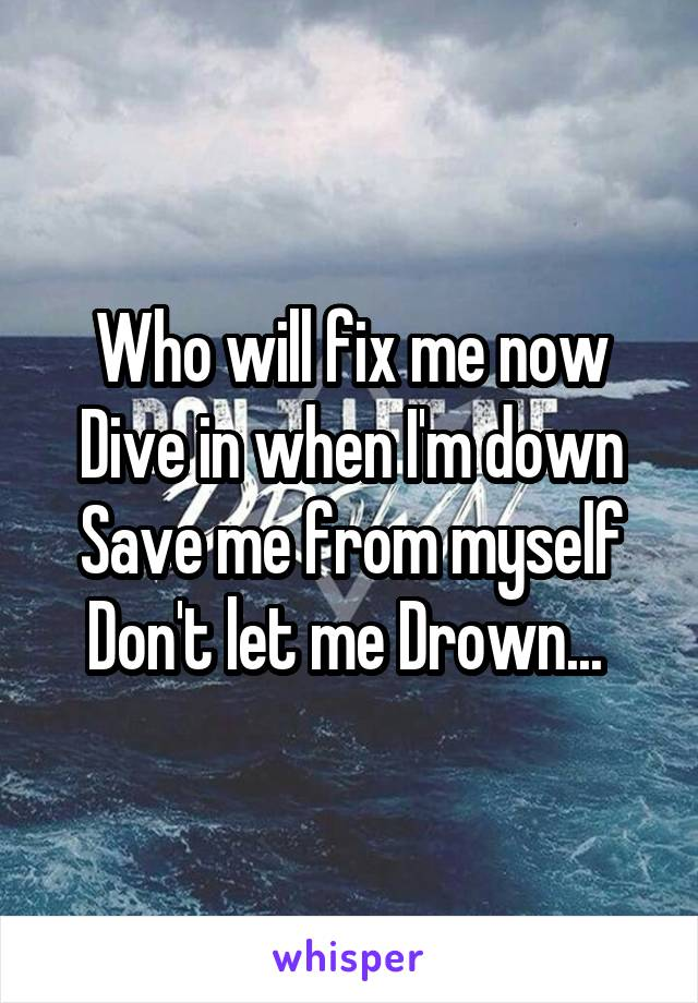 Who will fix me now Dive in when I'm down Save me from myself Don't let me Drown...