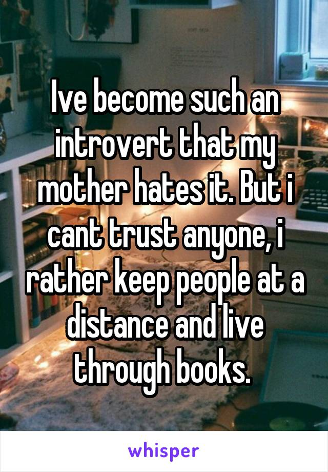 Ive become such an introvert that my mother hates it. But i cant trust anyone, i rather keep people at a distance and live through books.