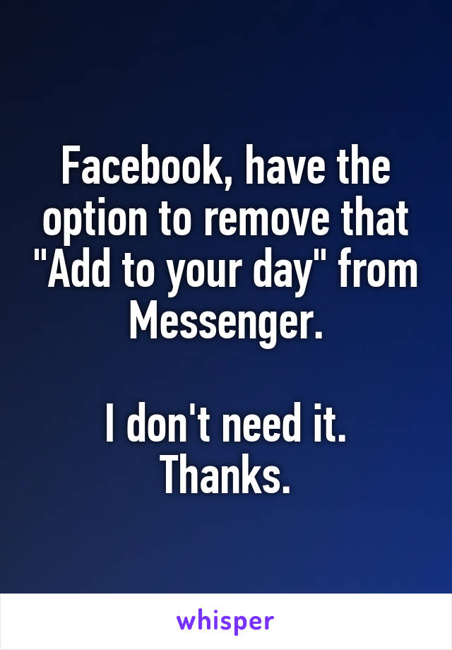 "Facebook, have the option to remove that ""Add to your day"" from Messenger.  I don't need it. Thanks."