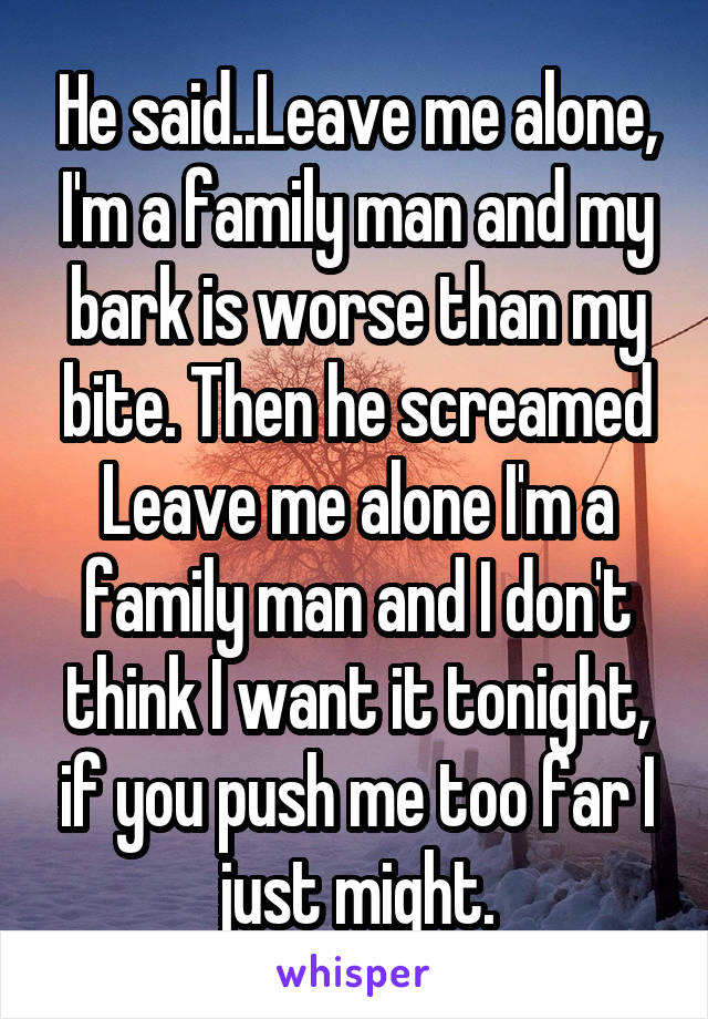 He said..Leave me alone, I'm a family man and my bark is worse than my bite. Then he screamed Leave me alone I'm a family man and I don't think I want it tonight, if you push me too far I just might.