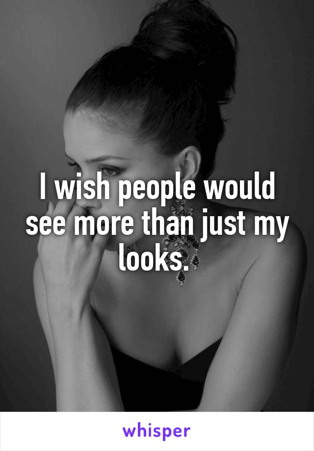 I wish people would see more than just my looks.
