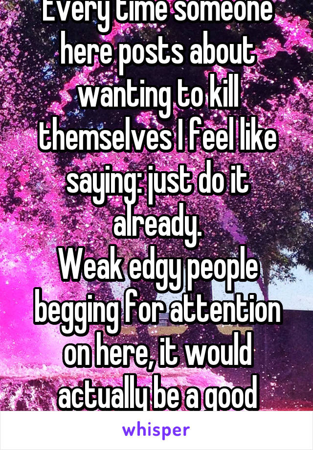Every time someone here posts about wanting to kill themselves I feel like saying: just do it already. Weak edgy people begging for attention on here, it would actually be a good riddance.