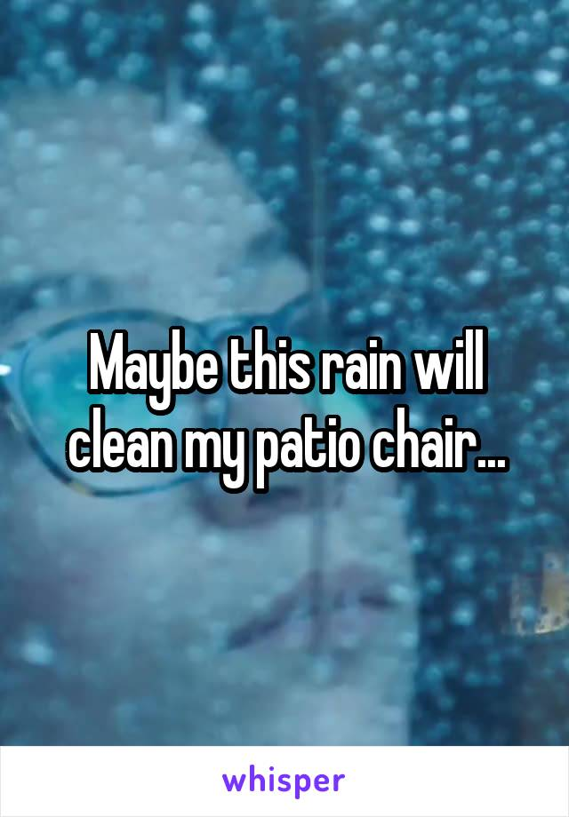 Maybe this rain will clean my patio chair...