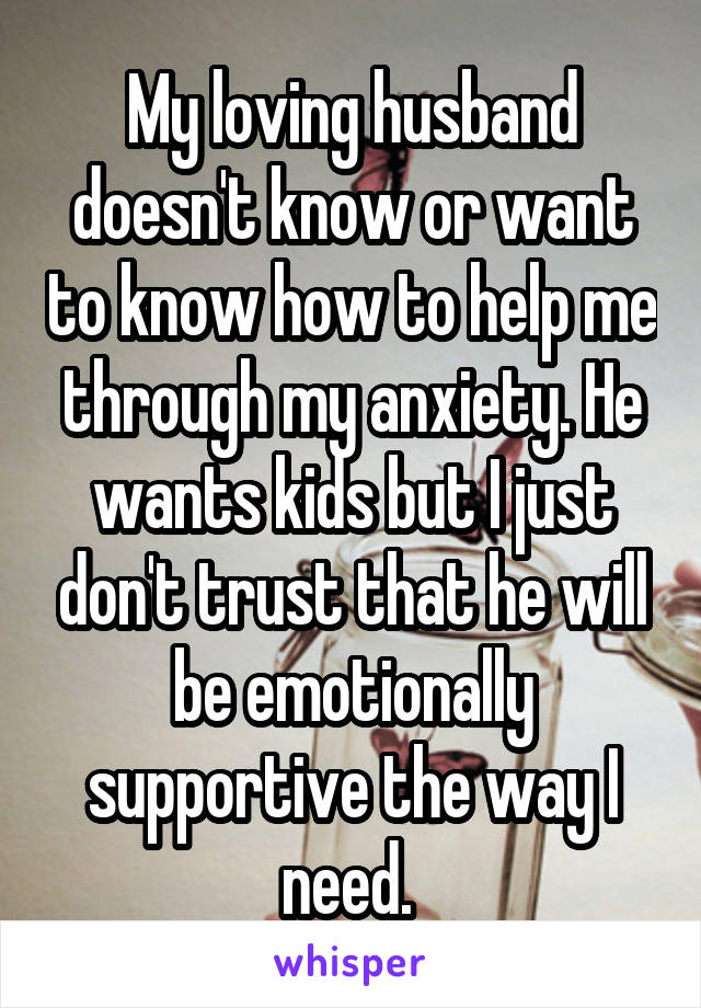 My loving husband doesn't know or want to know how to help me through my anxiety. He wants kids but I just don't trust that he will be emotionally supportive the way I need.