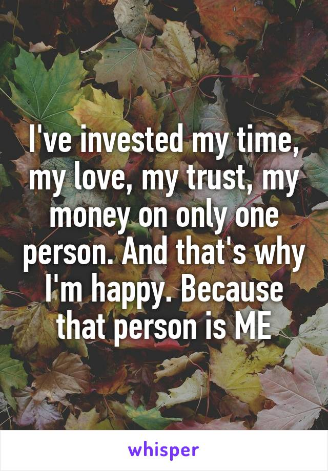 I've invested my time, my love, my trust, my money on only one person. And that's why I'm happy. Because that person is ME
