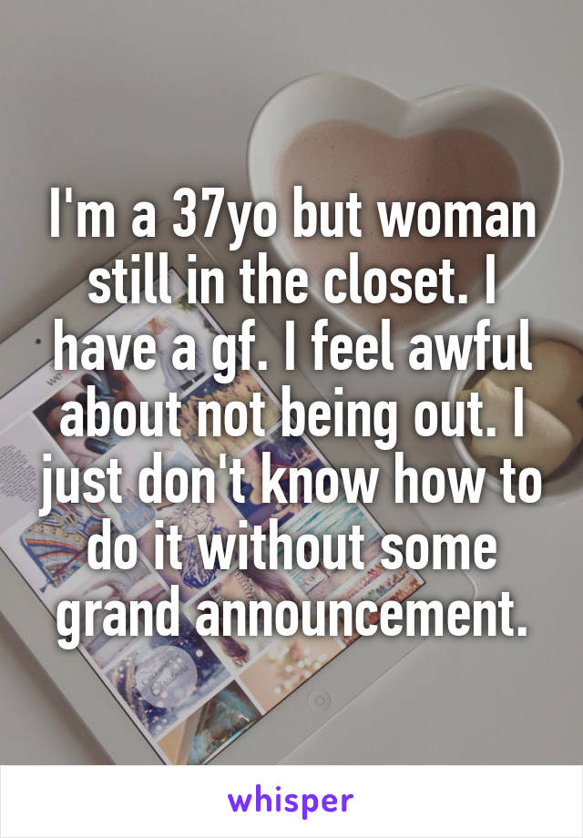 I'm a 37yo but woman still in the closet. I have a gf. I feel awful about not being out. I just don't know how to do it without some grand announcement.