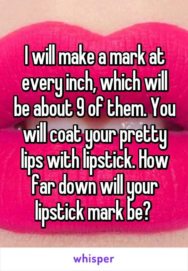 I will make a mark at every inch, which will be about 9 of them. You will coat your pretty lips with lipstick. How far down will your lipstick mark be?