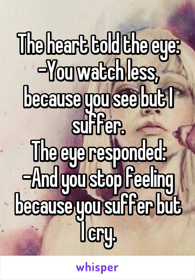 The heart told the eye: -You watch less, because you see but I suffer. The eye responded: -And you stop feeling because you suffer but I cry.