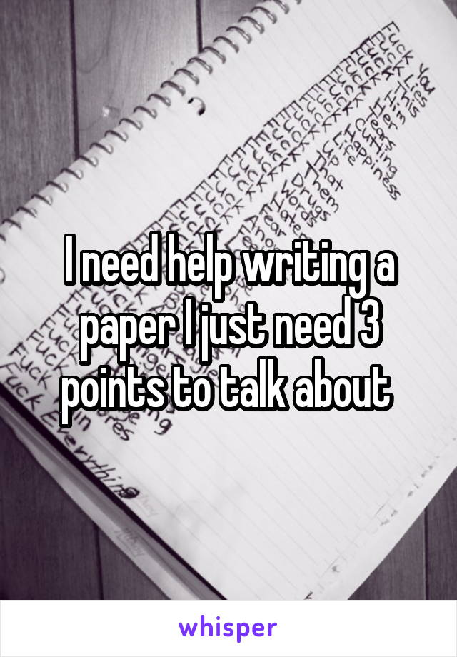 I need help writing a paper I just need 3 points to talk about
