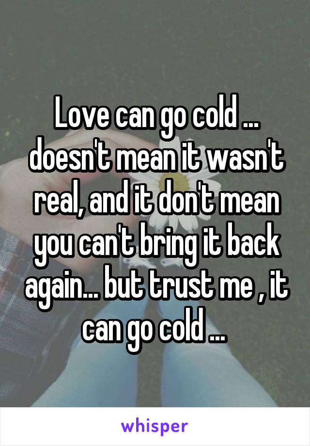 Love can go cold ... doesn't mean it wasn't real, and it don't mean you can't bring it back again... but trust me , it can go cold ...