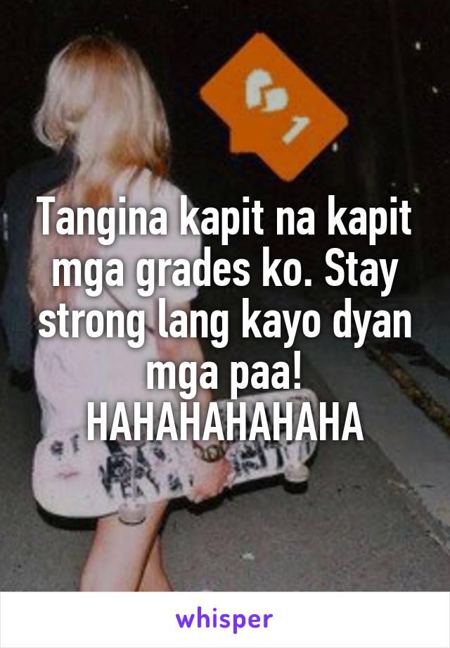 Tangina kapit na kapit mga grades ko. Stay strong lang kayo dyan mga paa! HAHAHAHAHAHA
