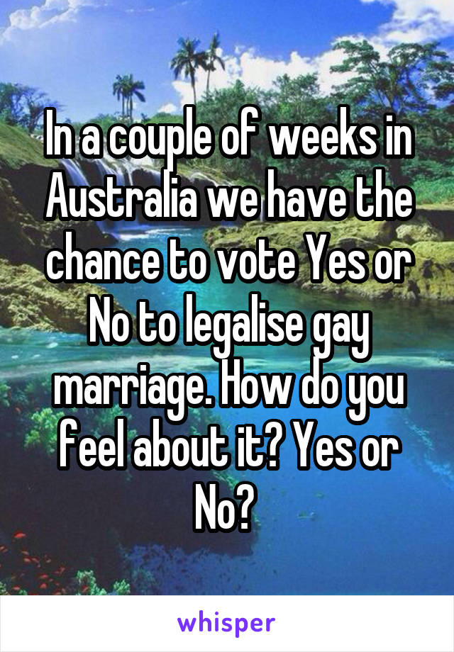 In a couple of weeks in Australia we have the chance to vote Yes or No to legalise gay marriage. How do you feel about it? Yes or No?