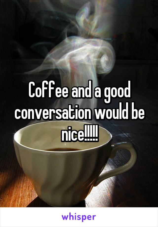 Coffee and a good conversation would be nice!!!!!