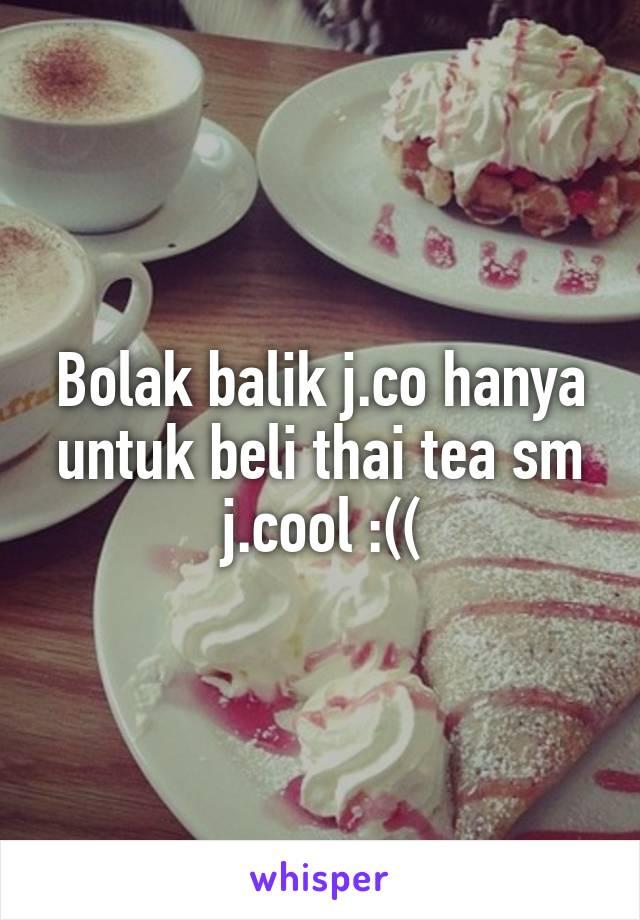 Bolak balik j.co hanya untuk beli thai tea sm j.cool :((