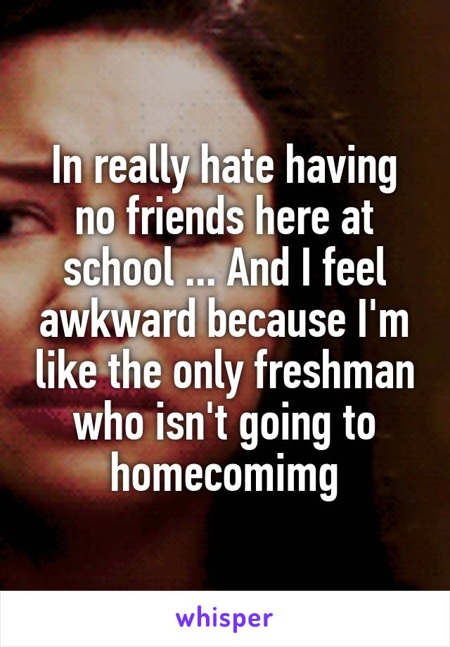In really hate having no friends here at school ... And I feel awkward because I'm like the only freshman who isn't going to homecomimg