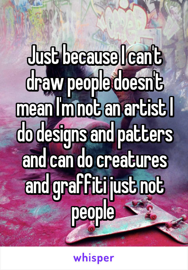 Just because I can't draw people doesn't mean I'm not an artist I do designs and patters and can do creatures and graffiti just not people