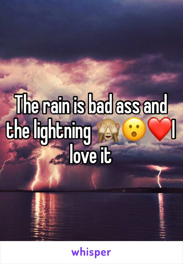 The rain is bad ass and the lightning 🙈😮❤️I love it