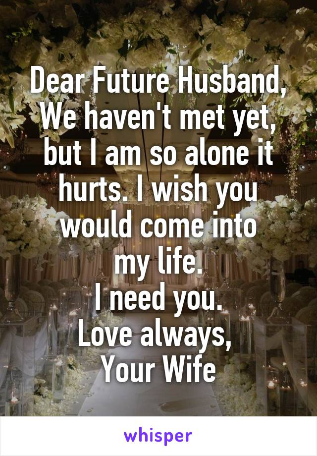 Dear Future Husband, We haven't met yet, but I am so alone it hurts. I wish you would come into  my life.  I need you. Love always,  Your Wife