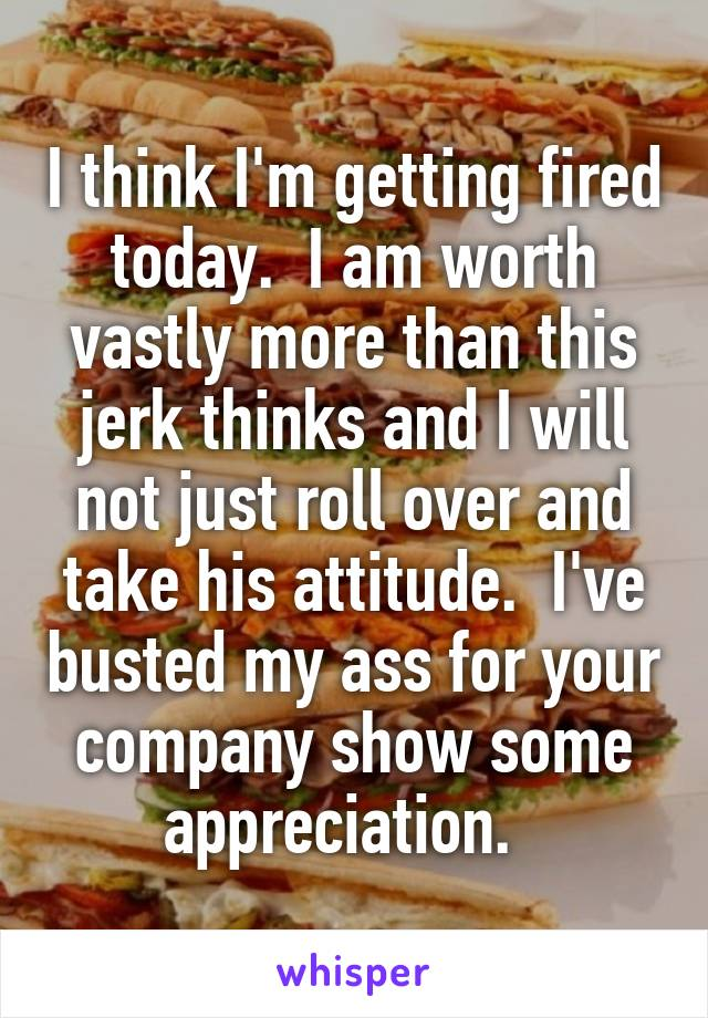 I think I'm getting fired today.  I am worth vastly more than this jerk thinks and I will not just roll over and take his attitude.  I've busted my ass for your company show some appreciation.