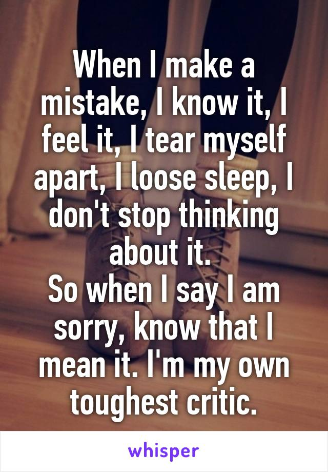 When I make a mistake, I know it, I feel it, I tear myself apart, I loose sleep, I don't stop thinking about it.  So when I say I am sorry, know that I mean it. I'm my own toughest critic.