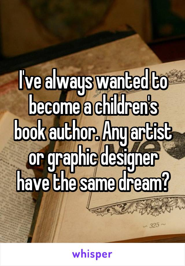 I've always wanted to become a children's book author. Any artist or graphic designer have the same dream?