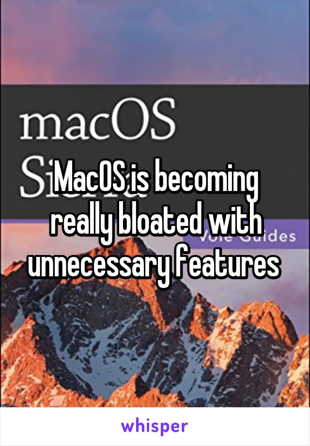MacOS is becoming really bloated with unnecessary features