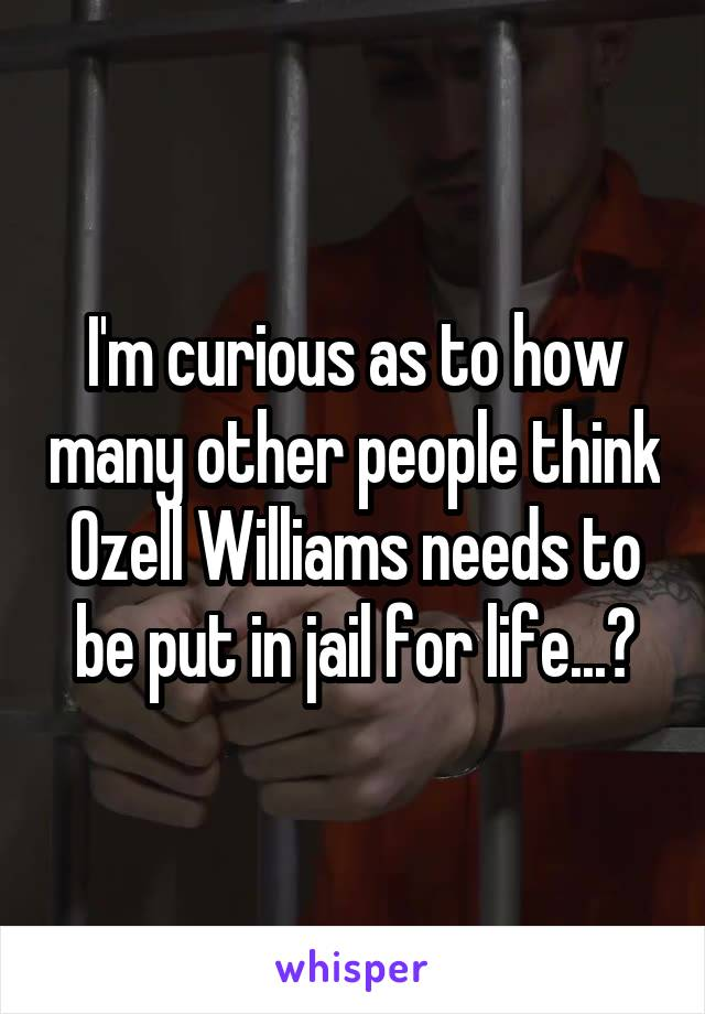 I'm curious as to how many other people think Ozell Williams needs to be put in jail for life...?