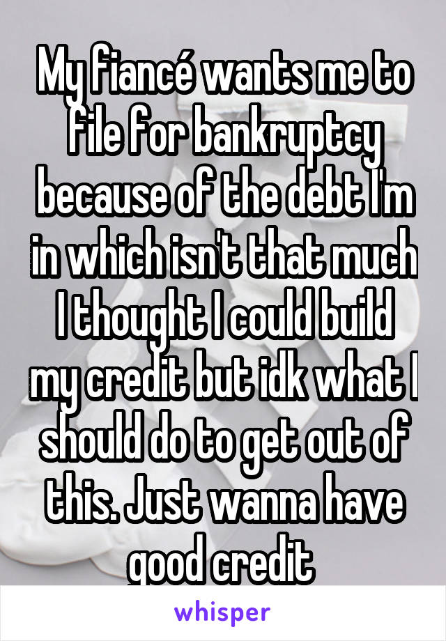 My fiancé wants me to file for bankruptcy because of the debt I'm in which isn't that much I thought I could build my credit but idk what I should do to get out of this. Just wanna have good credit