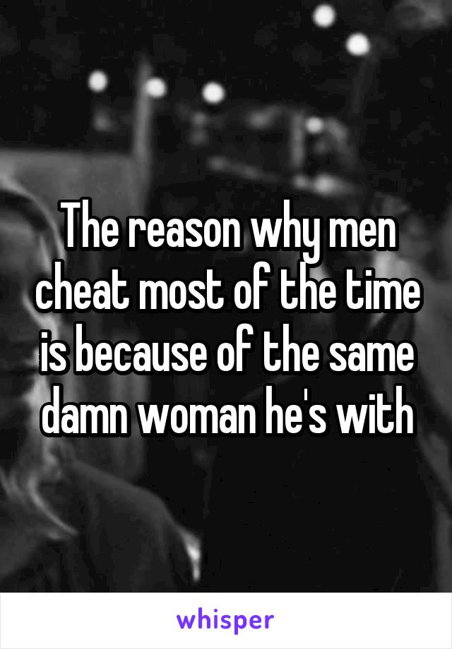 The reason why men cheat most of the time is because of the same damn woman he's with