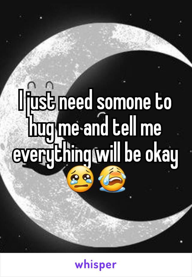 I just need somone to hug me and tell me everything will be okay 😢😭