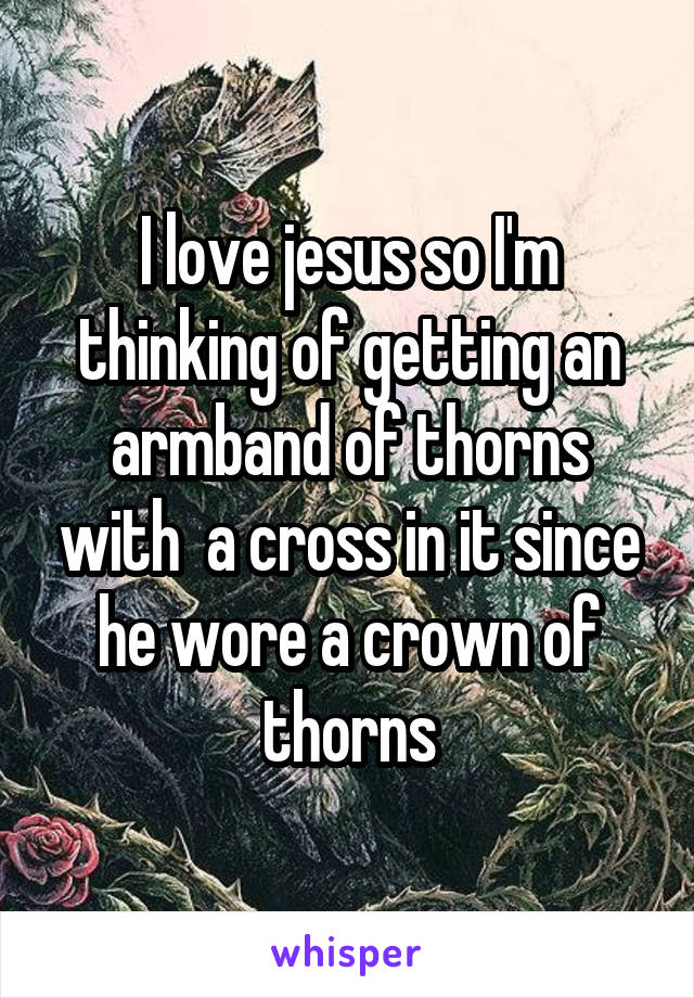 I love jesus so I'm thinking of getting an armband of thorns with  a cross in it since he wore a crown of thorns