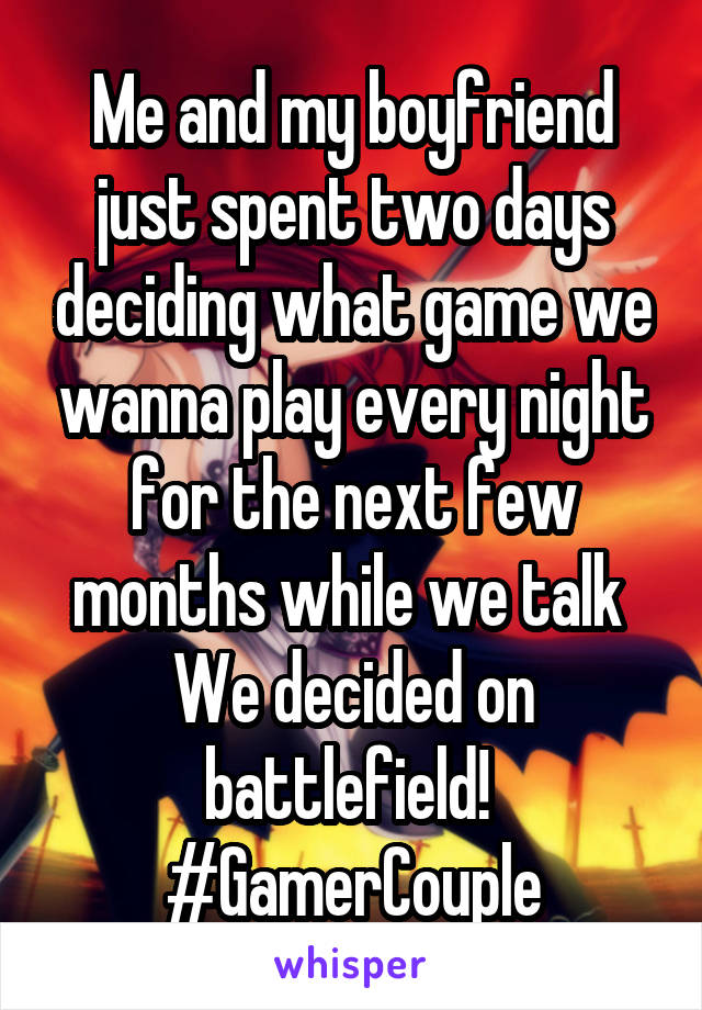 Me and my boyfriend just spent two days deciding what game we wanna play every night for the next few months while we talk  We decided on battlefield!  #GamerCouple
